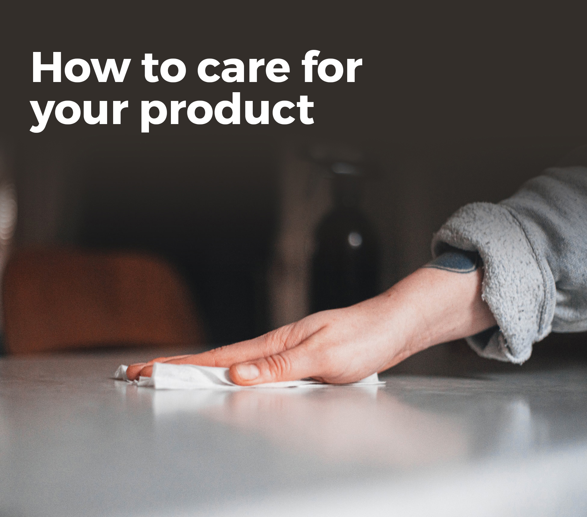 How to care for your product